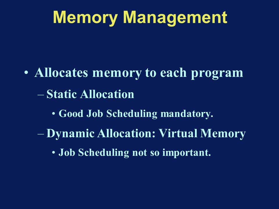 Memory Management Allocates memory to each program –Static Allocation Good Job Scheduling mandatory.