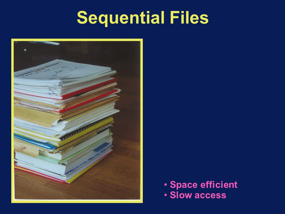 Sequential Files Space efficient Slow access