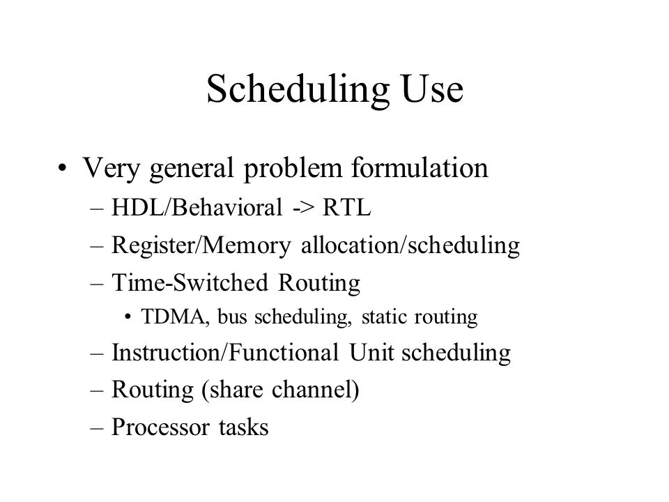 Scheduling Use Very general problem formulation –HDL/Behavioral -> RTL –Register/Memory allocation/scheduling –Time-Switched Routing TDMA, bus scheduling, static routing –Instruction/Functional Unit scheduling –Routing (share channel) –Processor tasks