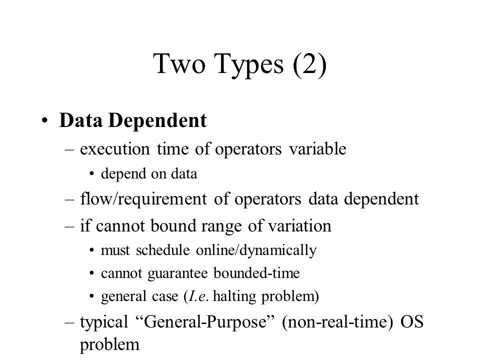 Two Types (2) Data Dependent –execution time of operators variable depend on data –flow/requirement of operators data dependent –if cannot bound range of variation must schedule online/dynamically cannot guarantee bounded-time general case (I.e.