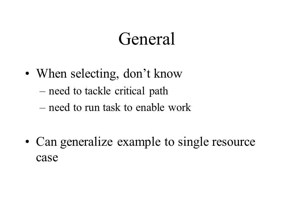 General When selecting, don't know –need to tackle critical path –need to run task to enable work Can generalize example to single resource case