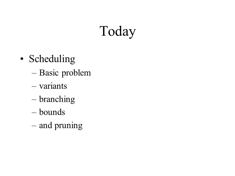 Today Scheduling –Basic problem –variants –branching –bounds –and pruning