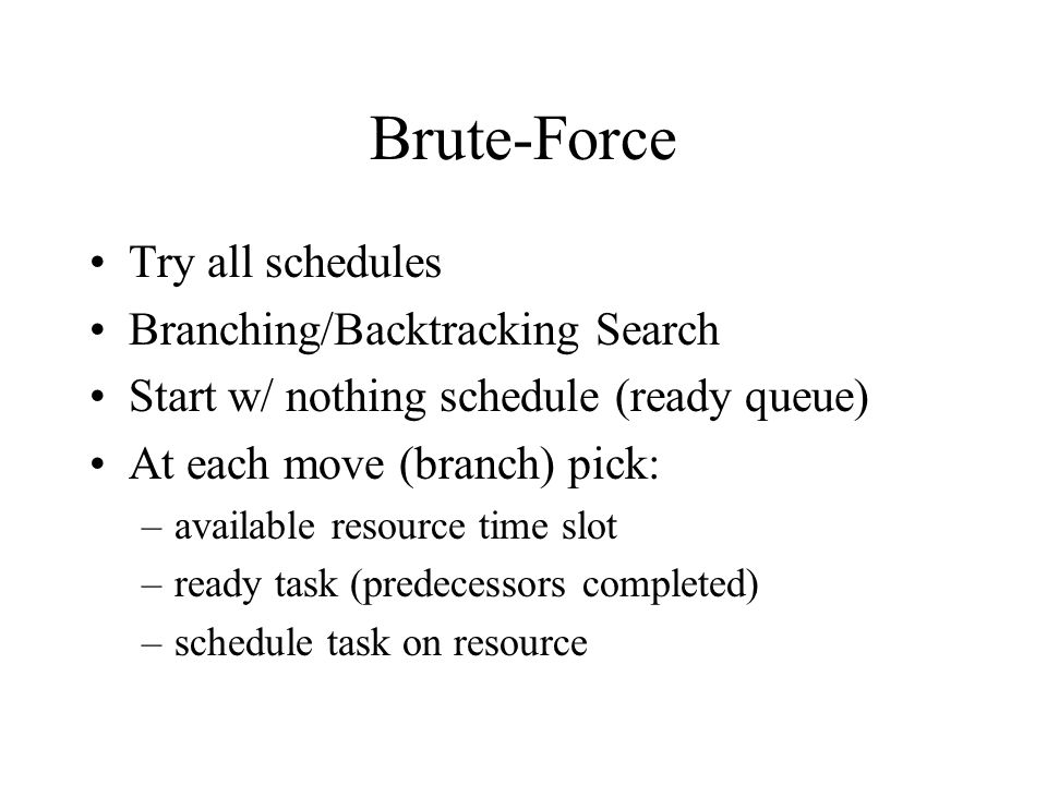 Brute-Force Try all schedules Branching/Backtracking Search Start w/ nothing schedule (ready queue) At each move (branch) pick: –available resource time slot –ready task (predecessors completed) –schedule task on resource