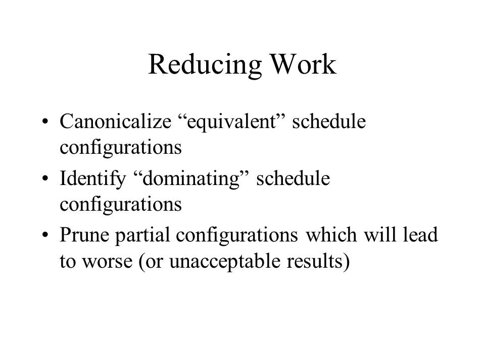 Reducing Work Canonicalize equivalent schedule configurations Identify dominating schedule configurations Prune partial configurations which will lead to worse (or unacceptable results)