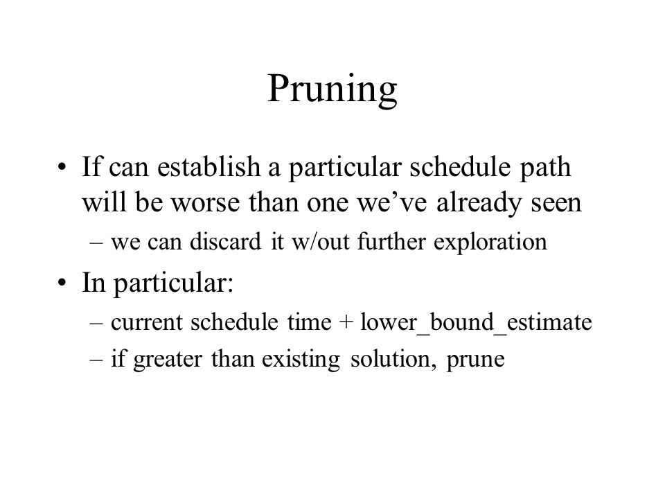 Pruning If can establish a particular schedule path will be worse than one we've already seen –we can discard it w/out further exploration In particular: –current schedule time + lower_bound_estimate –if greater than existing solution, prune