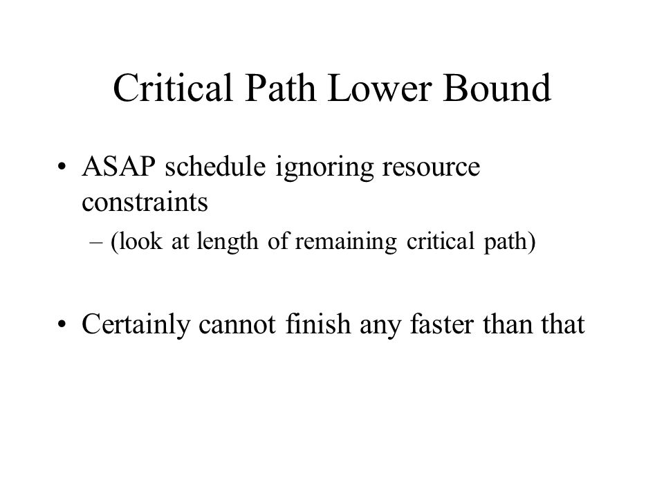 Critical Path Lower Bound ASAP schedule ignoring resource constraints –(look at length of remaining critical path) Certainly cannot finish any faster than that