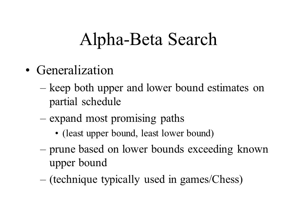 Alpha-Beta Search Generalization –keep both upper and lower bound estimates on partial schedule –expand most promising paths (least upper bound, least lower bound) –prune based on lower bounds exceeding known upper bound –(technique typically used in games/Chess)