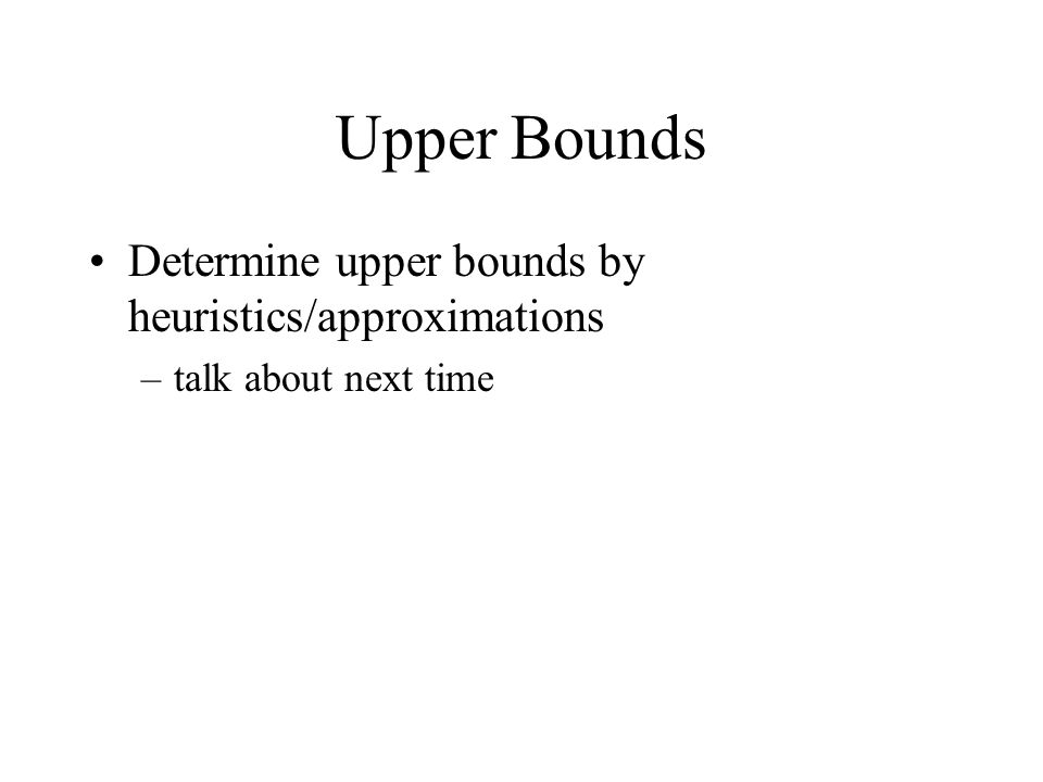 Upper Bounds Determine upper bounds by heuristics/approximations –talk about next time