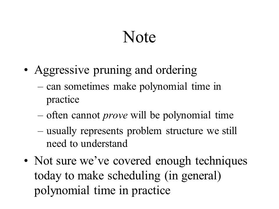 Note Aggressive pruning and ordering –can sometimes make polynomial time in practice –often cannot prove will be polynomial time –usually represents problem structure we still need to understand Not sure we've covered enough techniques today to make scheduling (in general) polynomial time in practice