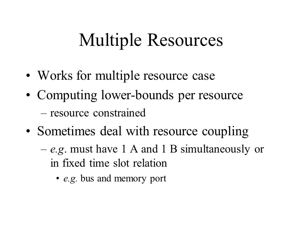 Multiple Resources Works for multiple resource case Computing lower-bounds per resource –resource constrained Sometimes deal with resource coupling –e.g.
