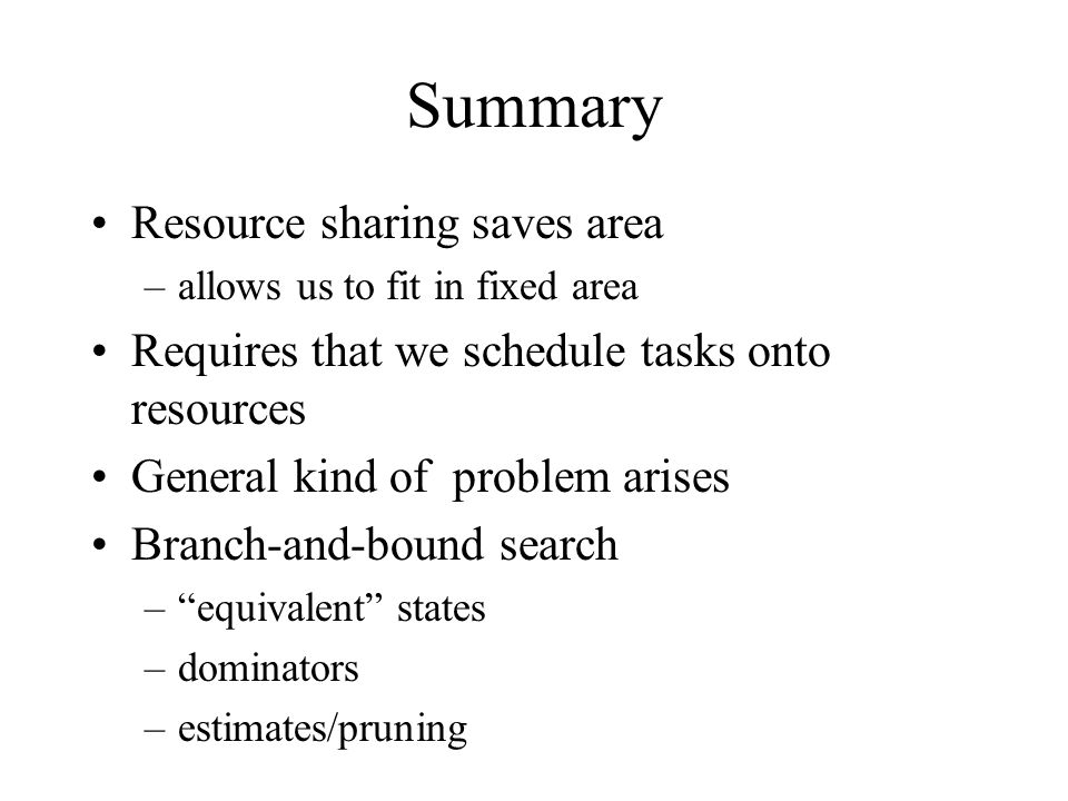 Summary Resource sharing saves area –allows us to fit in fixed area Requires that we schedule tasks onto resources General kind of problem arises Branch-and-bound search – equivalent states –dominators –estimates/pruning