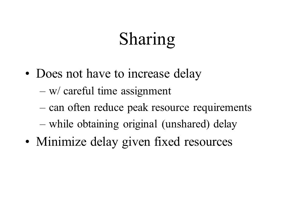 Sharing Does not have to increase delay –w/ careful time assignment –can often reduce peak resource requirements –while obtaining original (unshared) delay Minimize delay given fixed resources