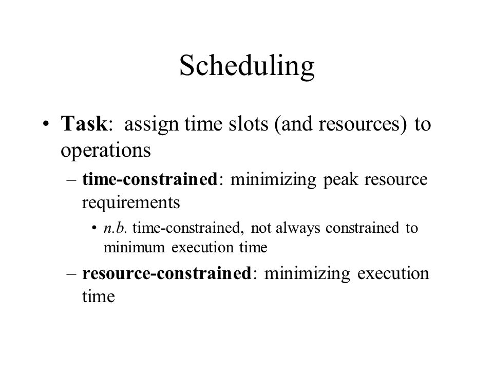 Scheduling Task: assign time slots (and resources) to operations –time-constrained: minimizing peak resource requirements n.b.