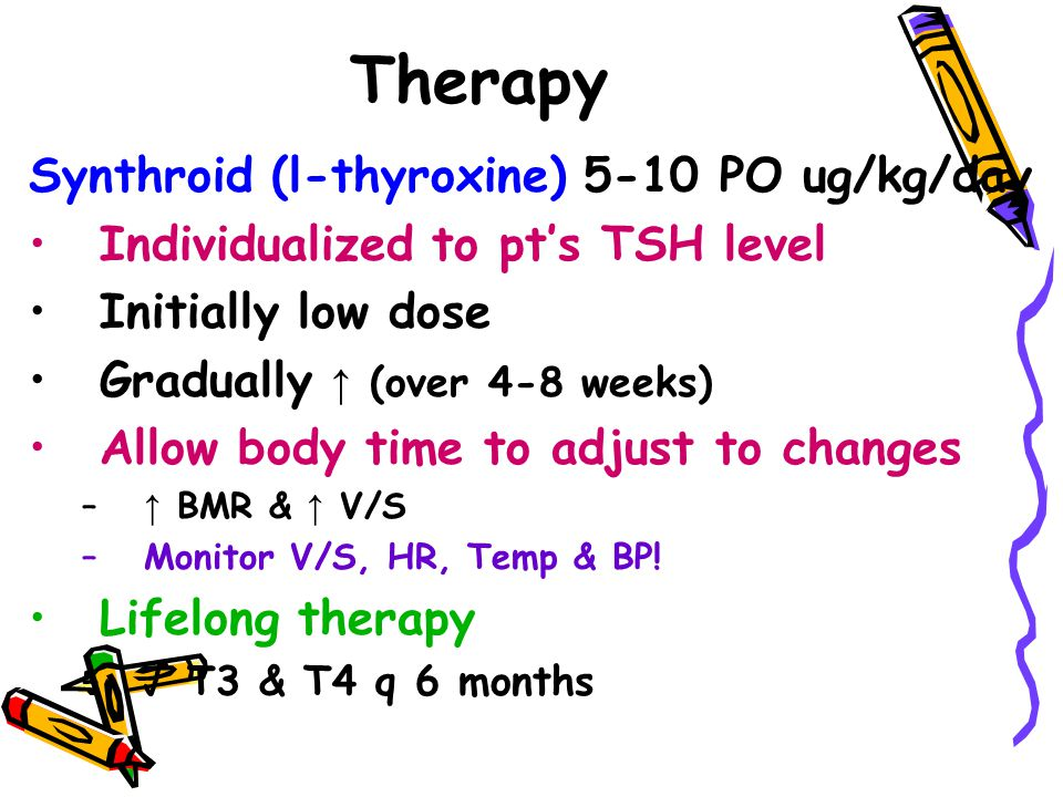 Therapy Synthroid (l-thyroxine) 5-10 PO ug/kg/day Individualized to pt's TSH level Initially low dose Gradually ↑ (over 4-8 weeks) Allow body time to