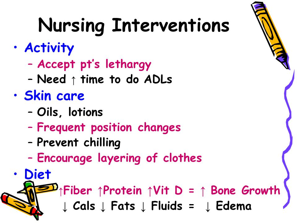 Nursing Interventions Activity –Accept pt's lethargy –Need ↑ time to do ADLs Skin care –Oils, lotions –Frequent position changes –Prevent chilling –Encourage layering of clothes Diet – ↑ Fiber ↑ Protein ↑ Vit D = ↑ Bone Growth – ↓ Cals ↓ Fats ↓ Fluids = ↓ Edema