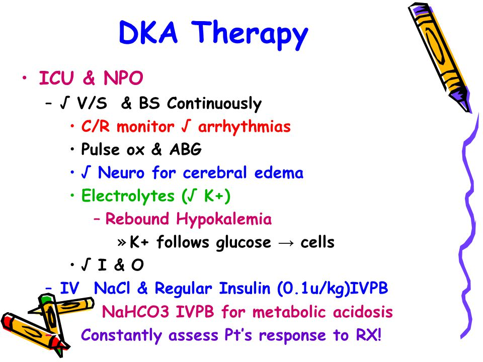 DKA Therapy ICU & NPO –√ V/S & BS Continuously C/R monitor √ arrhythmias Pulse ox & ABG √ Neuro for cerebral edema Electrolytes (√ K+) –Rebound Hypokalemia »K+ follows glucose → cells √ I & O –IV NaCl & Regular Insulin (0.1u/kg)IVPB – NaHCO3 IVPB for metabolic acidosis – Constantly assess Pt's response to RX!