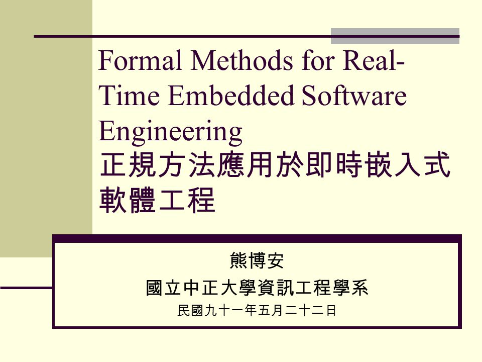 Formal Methods for Real- Time Embedded Software Engineering 正規方法應用於即時嵌入式 軟體工程 熊博安 國立中正大學資訊工程學系 民國九十一年五月二十二日