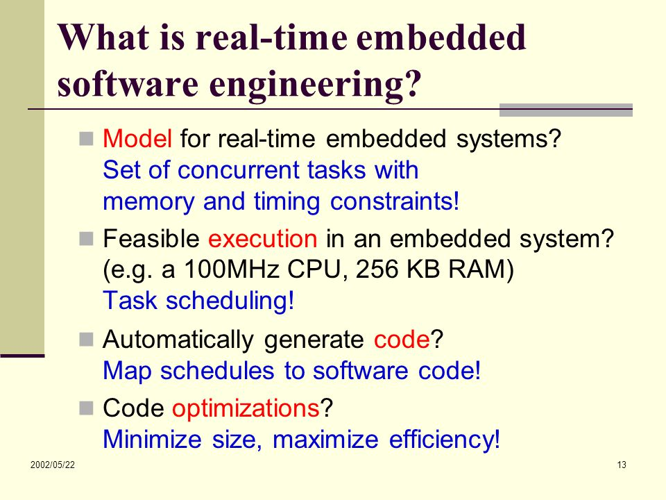 2002/05/22 13 What is real-time embedded software engineering? Model for real-time embedded systems? Set of concurrent tasks with memory and timing co