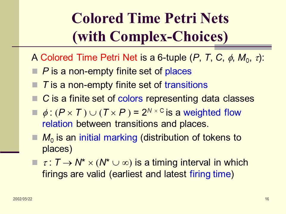2002/05/22 16 Colored Time Petri Nets (with Complex-Choices) A Colored Time Petri Net is a 6-tuple (P, T, C, , M 0,  ): P is a non-empty finite set