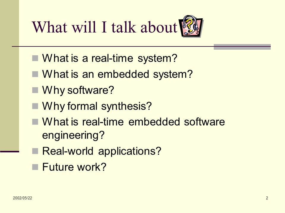 2002/05/22 2 What will I talk about ? What is a real-time system? What is an embedded system? Why software? Why formal synthesis? What is real-time em