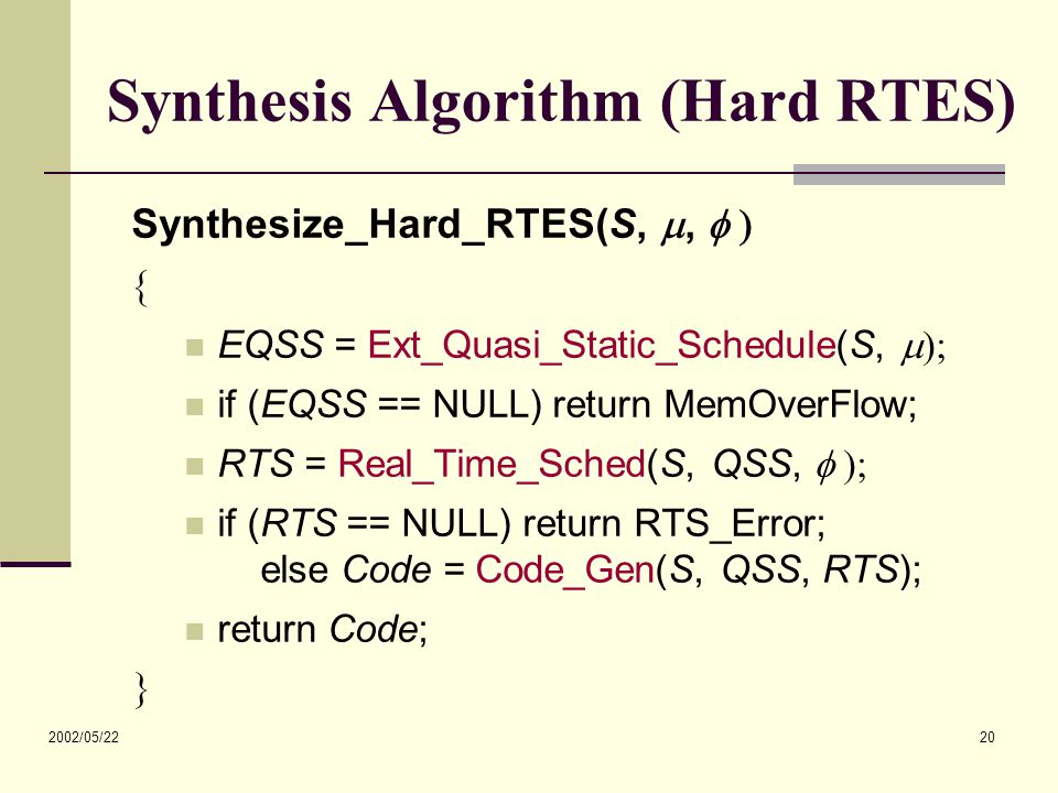 2002/05/22 20 Synthesis Algorithm (Hard RTES) Synthesize_Hard_RTES(S, ,   EQSS = Ext_Quasi_Static_Schedule(S,  if (EQSS == NULL) return MemOverFlow; RTS = Real_Time_Sched(S, QSS,  if (RTS == NULL) return RTS_Error; else Code = Code_Gen(S, QSS, RTS); return Code; 