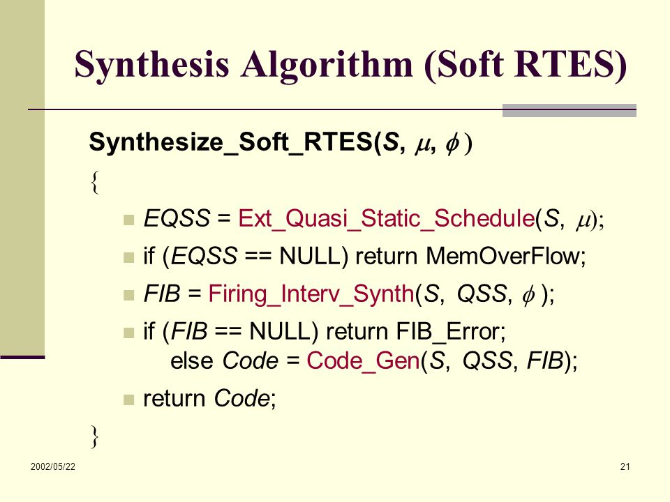 2002/05/22 21 Synthesis Algorithm (Soft RTES) Synthesize_Soft_RTES(S, ,   EQSS = Ext_Quasi_Static_Schedule(S,  if (EQSS == NULL) return MemOve