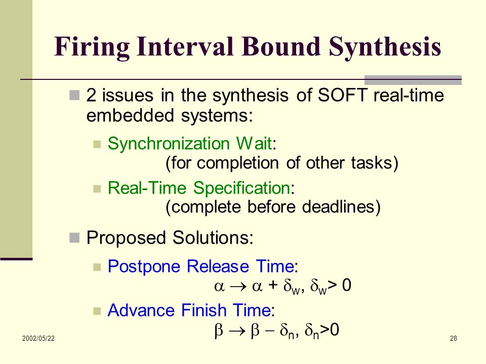 2002/05/22 28 Firing Interval Bound Synthesis 2 issues in the synthesis of SOFT real-time embedded systems: Synchronization Wait: (for completion of other tasks) Real-Time Specification: (complete before deadlines) Proposed Solutions: Postpone Release Time:    +  w,  w > 0 Advance Finish Time:      n,  n >0