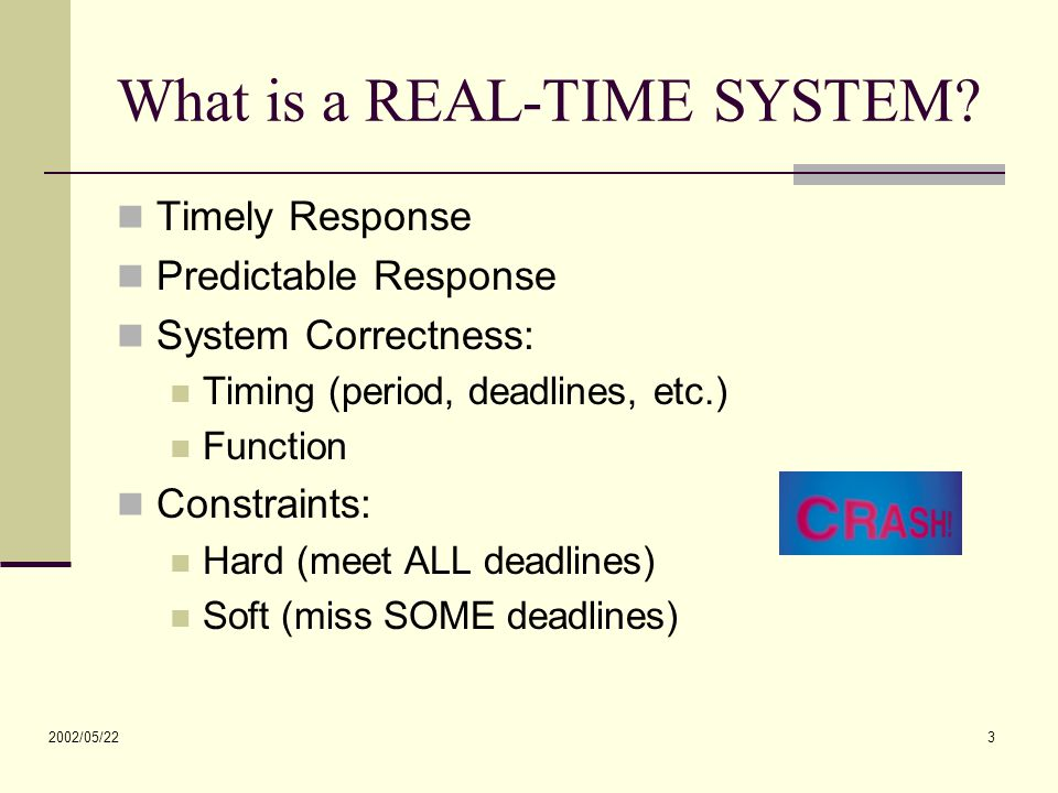 2002/05/22 3 What is a REAL-TIME SYSTEM? Timely Response Predictable Response System Correctness: Timing (period, deadlines, etc.) Function Constraint