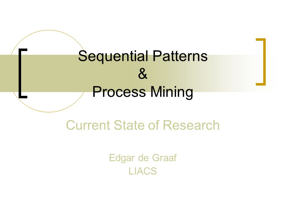 Sequential Patterns & Process Mining Current State of Research Edgar de Graaf LIACS