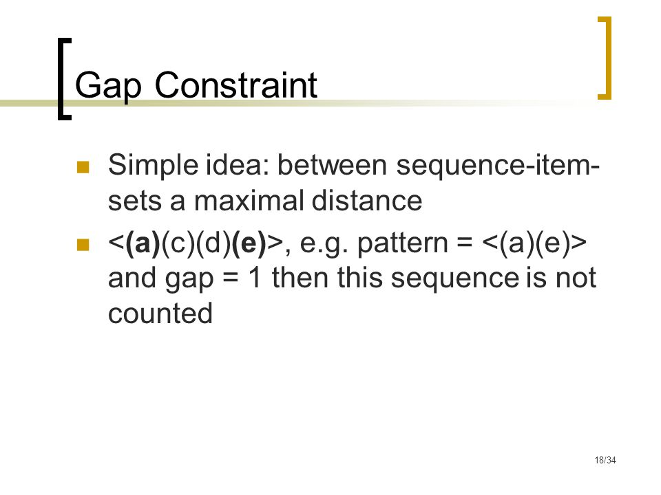 18/34 Gap Constraint Simple idea: between sequence-item- sets a maximal distance, e.g.