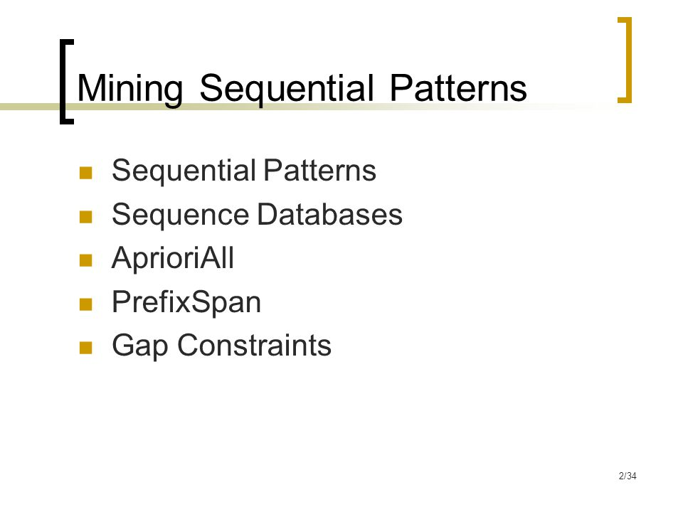2/34 Mining Sequential Patterns Sequential Patterns Sequence Databases AprioriAll PrefixSpan Gap Constraints