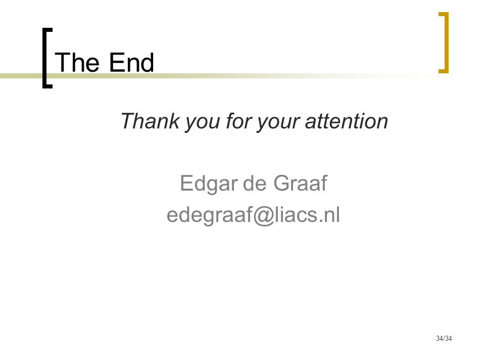 34/34 The End Thank you for your attention Edgar de Graaf edegraaf@liacs.nl