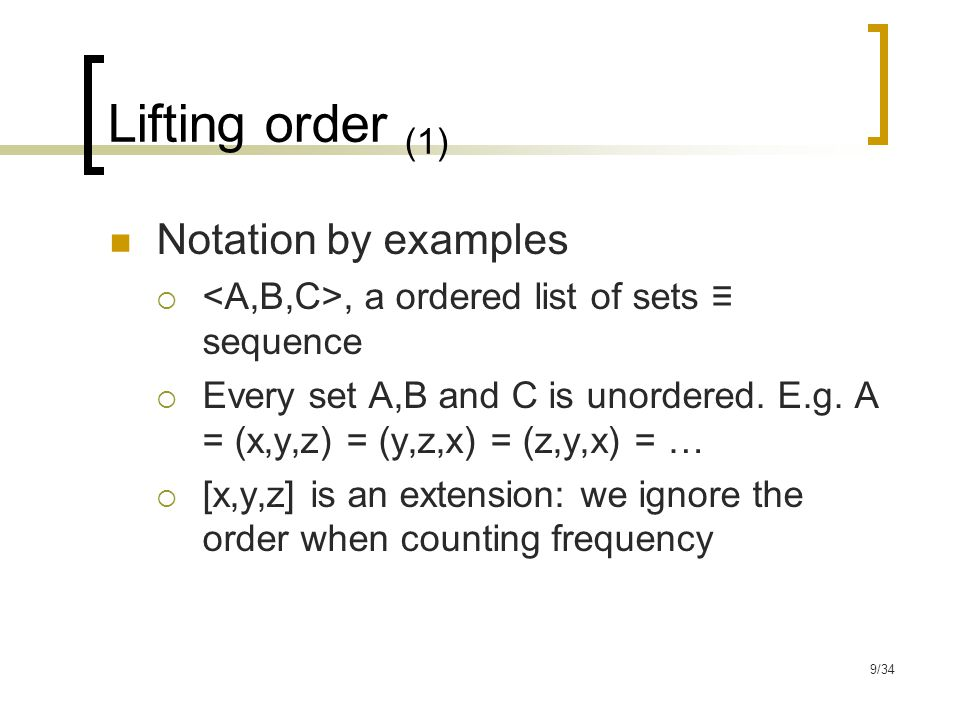9/34 Lifting order (1) Notation by examples , a ordered list of sets ≡ sequence  Every set A,B and C is unordered.