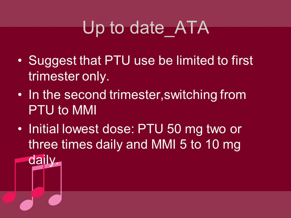 Up to date_ATA Suggest that PTU use be limited to first trimester only. In the second trimester,switching from PTU to MMI Initial lowest dose: PTU 50