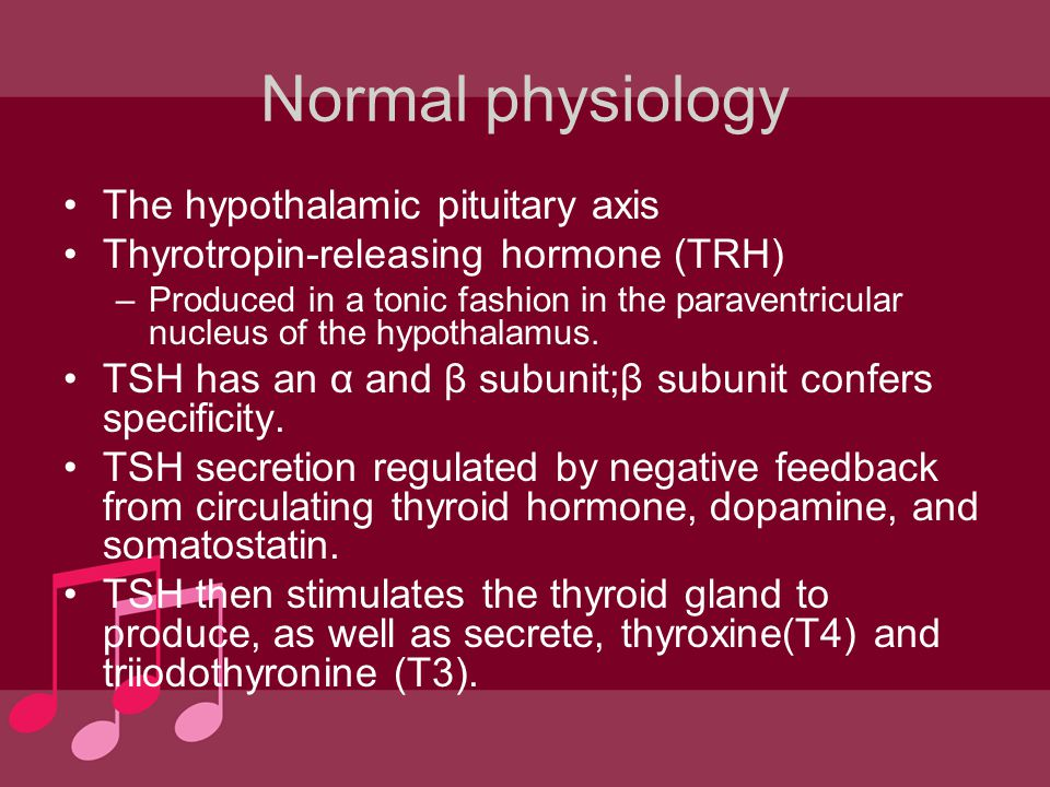 Normal physiology The hypothalamic pituitary axis Thyrotropin-releasing hormone (TRH) –Produced in a tonic fashion in the paraventricular nucleus of t