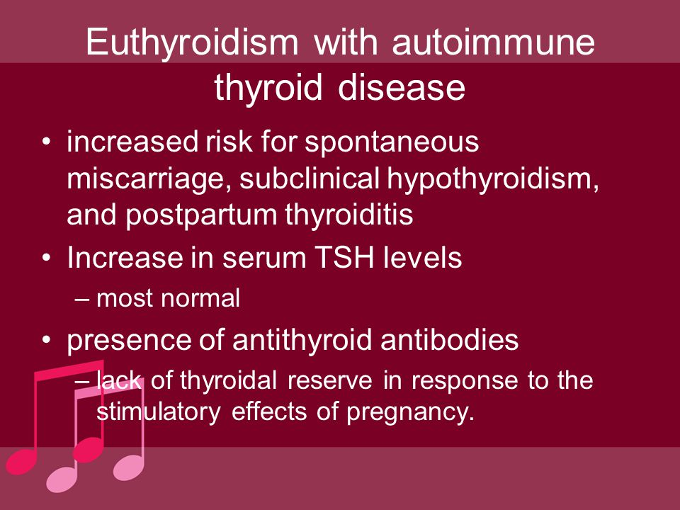 Euthyroidism with autoimmune thyroid disease increased risk for spontaneous miscarriage, subclinical hypothyroidism, and postpartum thyroiditis Increa