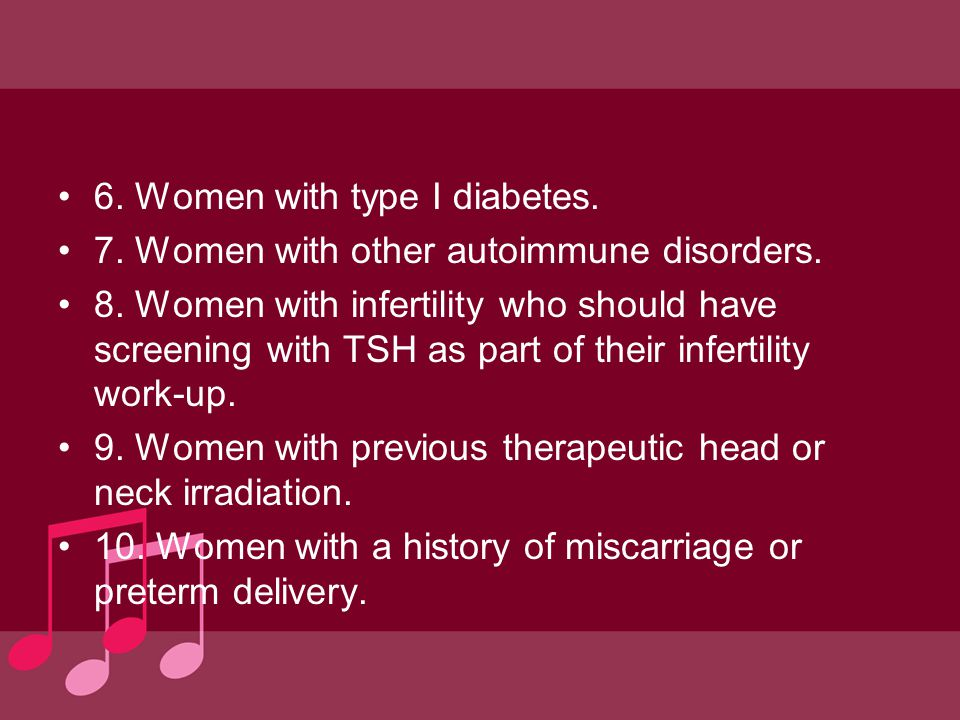 6. Women with type I diabetes. 7. Women with other autoimmune disorders. 8. Women with infertility who should have screening with TSH as part of their