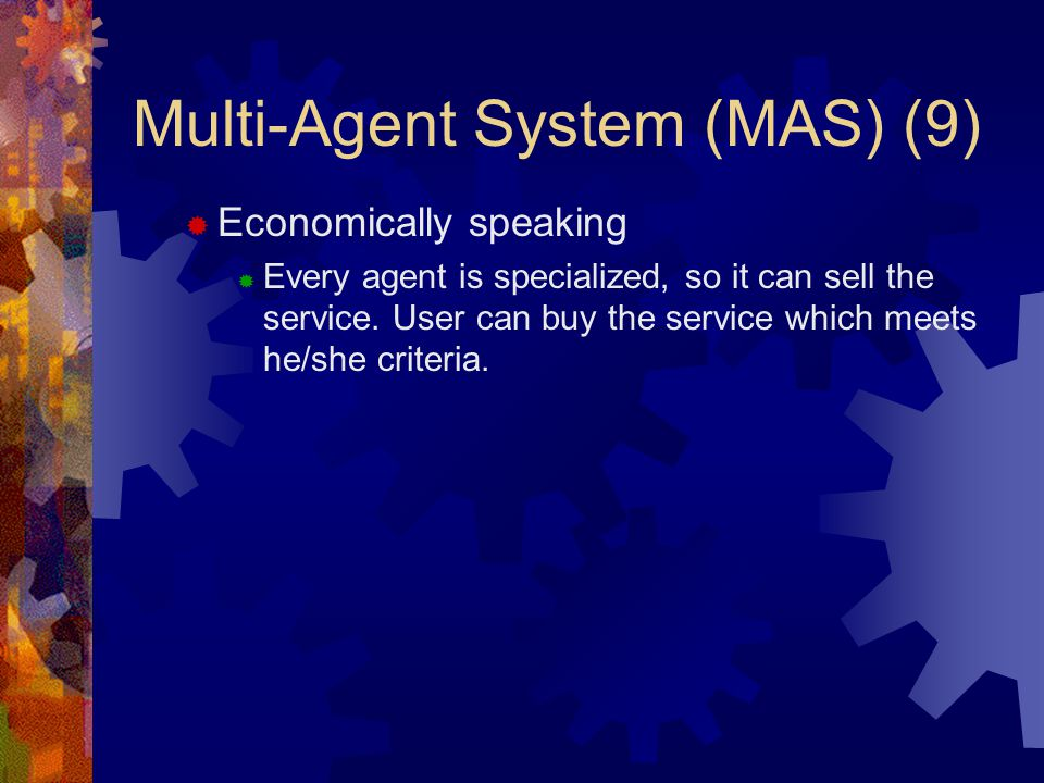 Multi-Agent System (MAS) (9)  Economically speaking  Every agent is specialized, so it can sell the service.