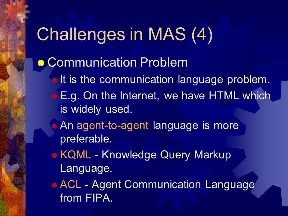 Challenges in MAS (4)  Communication Problem  It is the communication language problem.