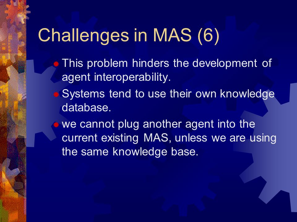 Challenges in MAS (6)  This problem hinders the development of agent interoperability.
