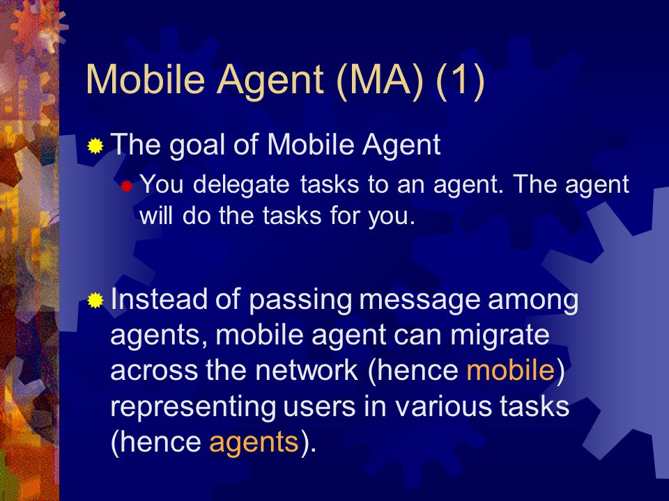 Mobile Agent (MA) (1)  The goal of Mobile Agent  You delegate tasks to an agent.