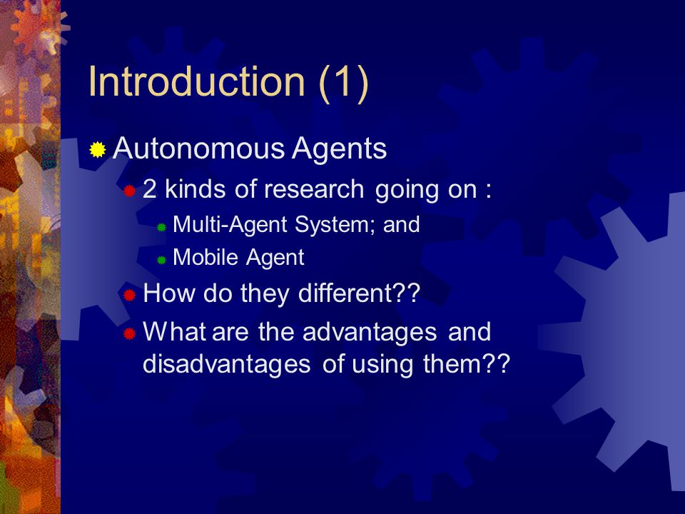 Introduction (1)  Autonomous Agents  2 kinds of research going on :  Multi-Agent System; and  Mobile Agent  How do they different .