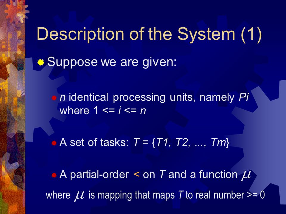 Description of the System (1)  Suppose we are given:  n identical processing units, namely Pi where 1 <= i <= n  A set of tasks: T = {T1, T2, …, Tm}  A partial-order < on T and a function where is mapping that maps T to real number >= 0
