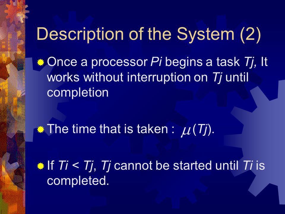 Description of the System (2)  Once a processor Pi begins a task Tj, It works without interruption on Tj until completion  The time that is taken : (Tj).