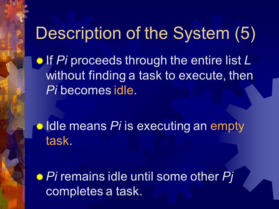 Description of the System (5)  If Pi proceeds through the entire list L without finding a task to execute, then Pi becomes idle.