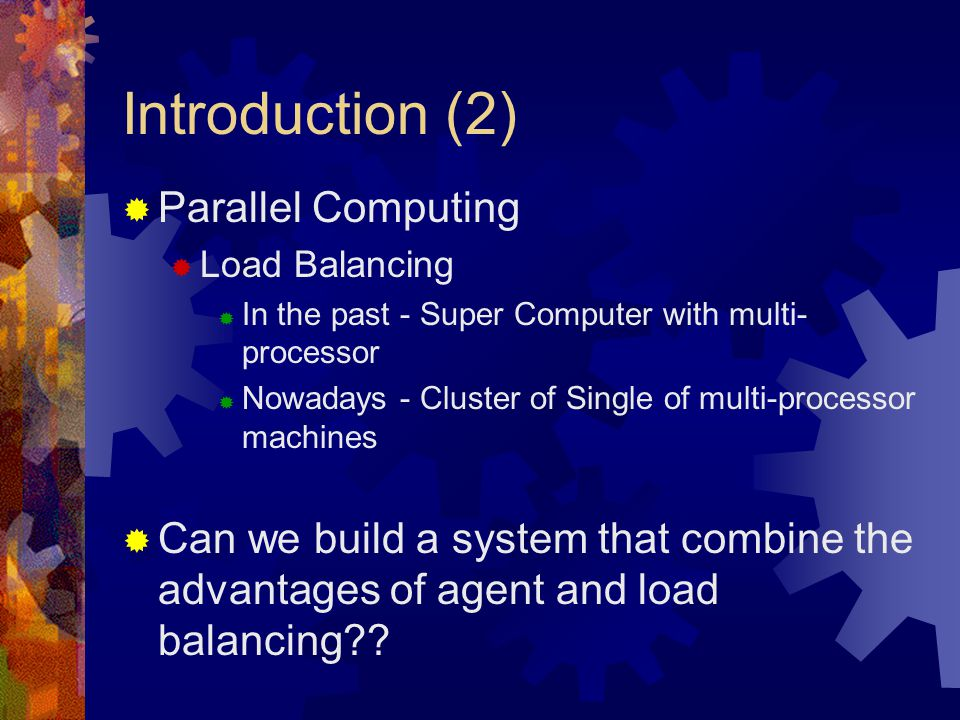 Introduction (2)  Parallel Computing  Load Balancing  In the past - Super Computer with multi- processor  Nowadays - Cluster of Single of multi-processor machines  Can we build a system that combine the advantages of agent and load balancing