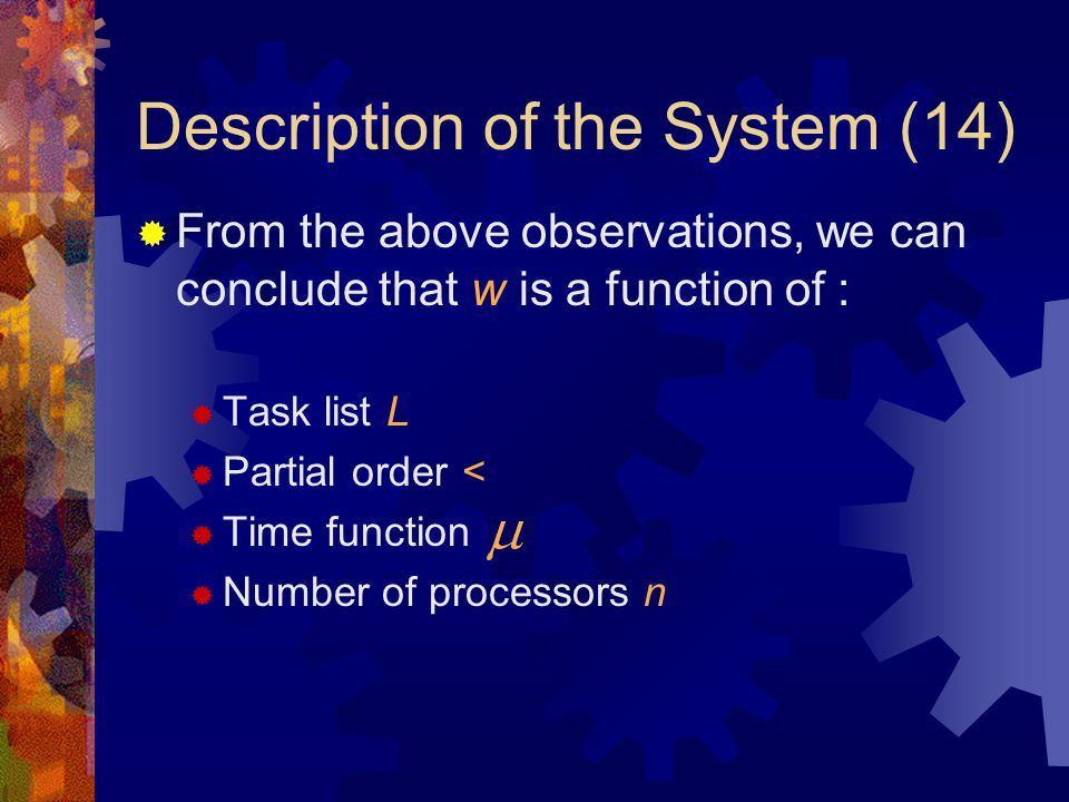 Description of the System (14)  From the above observations, we can conclude that w is a function of :  Task list L  Partial order <  Time function  Number of processors n