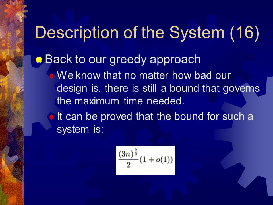Description of the System (16)  Back to our greedy approach  We know that no matter how bad our design is, there is still a bound that governs the maximum time needed.