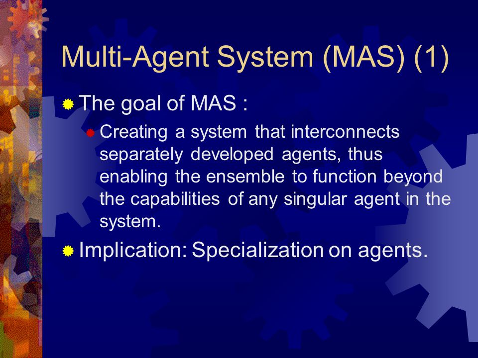 Multi-Agent System (MAS) (1)  The goal of MAS :  Creating a system that interconnects separately developed agents, thus enabling the ensemble to function beyond the capabilities of any singular agent in the system.