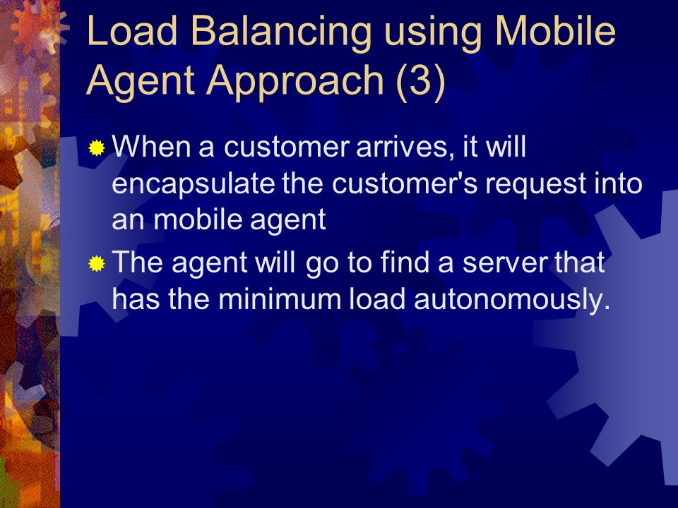 Load Balancing using Mobile Agent Approach (3)  When a customer arrives, it will encapsulate the customer s request into an mobile agent  The agent will go to find a server that has the minimum load autonomously.